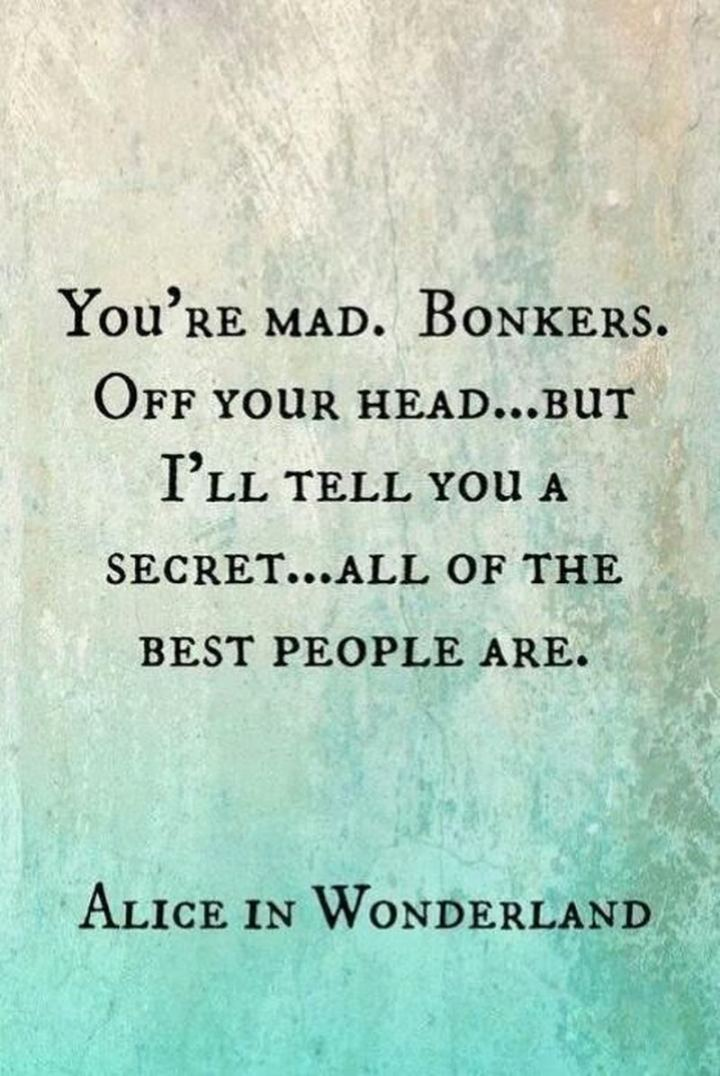 """61 Inspirational Disney Quotes - """"You're mad. Bonkers. Off your head…But I'll tell you a secret…Some of the best people are."""" - Alice"""