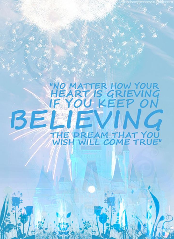 """61 Inspirational Disney Quotes - """"No matter how your heart is grieving, if you keep on believing, the dream that you wish will come true."""" - Cinderella"""