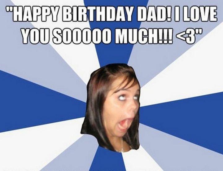 """47 Happy Birthday Dad Memes - """"Happy birthday dad! I love you sooooo much!!! <3"""""""