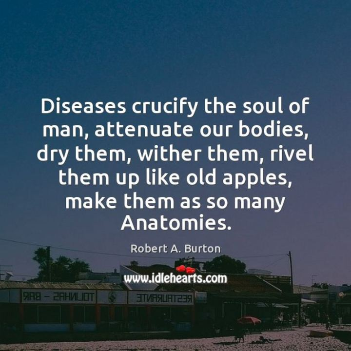 """53 Sick Quotes - """"Diseases crucify the soul of man, attenuate our bodies, dry them, wither them, rivel them up like old apples, make them as so many Anatomies."""" - Robert Burton"""
