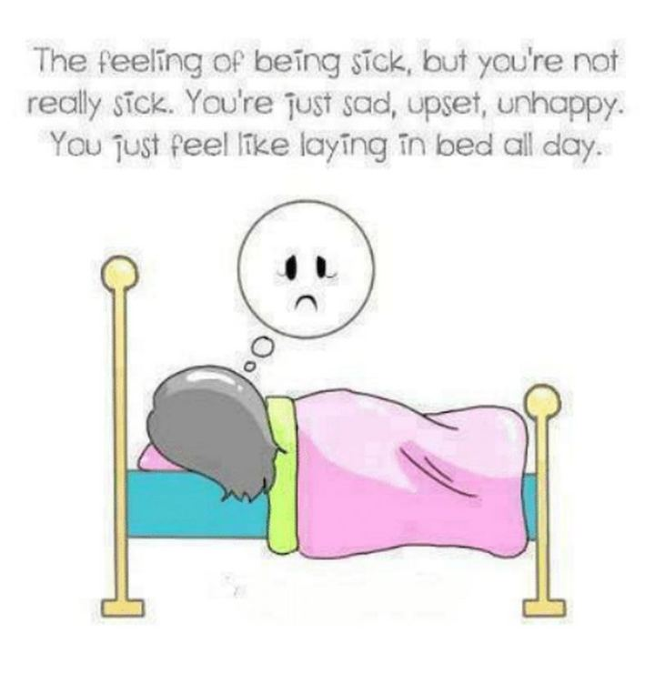 """53 Sick Quotes - """"The feeling of being sick, but you are not really sick. You are just sad, upset, unhappy. You just feel like laying in bed all day."""" - Anonymous"""