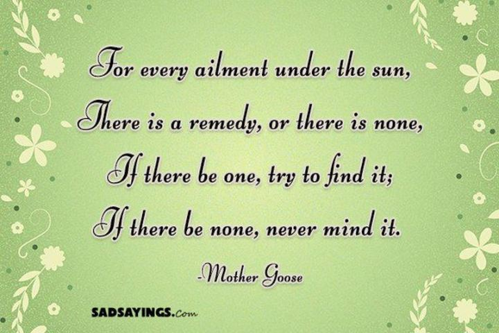 """53 Sick Quotes - """"For every ailment under the sun, There is a remedy, or there is none, If there be one, try to find it; If there be none, never mind it."""" - Mother Goose"""