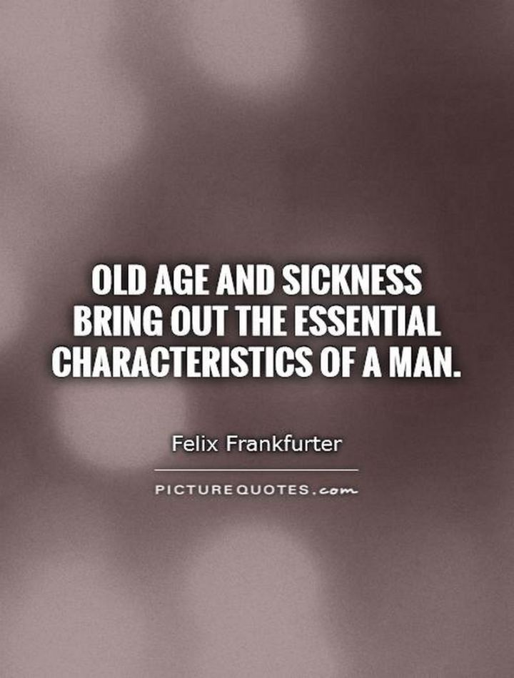 """53 Sick Quotes - """"Old age and sickness bring out the essential characteristics of a man."""" - Felix Frankfurter"""