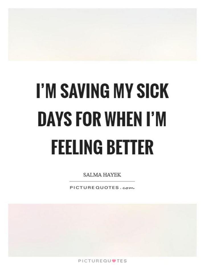 "53 Sick Quotes - ""I'm saving my sick days for when I'm feeling better."" - Salma Hayek"