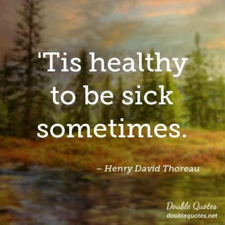 """53 Sick Quotes - """"'Tis healthy to be sick sometimes."""" - Henry David Thoreau"""