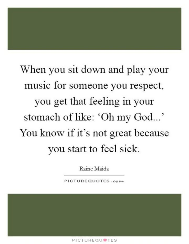 """53 Sick Quotes - """"When you sit down and play your music for someone you respect, you get that feeling in your stomach of like: 'Oh my God...' You know if it's not great because you start to feel sick."""" - Raine Maida"""