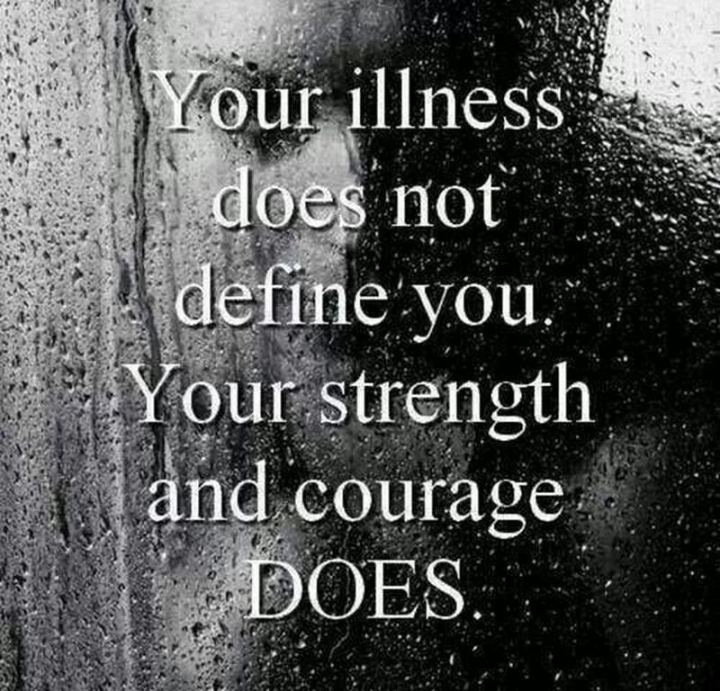"""53 Sick Quotes - """"Your illness does not define you. Your strength and courage does."""" - Anonymous"""