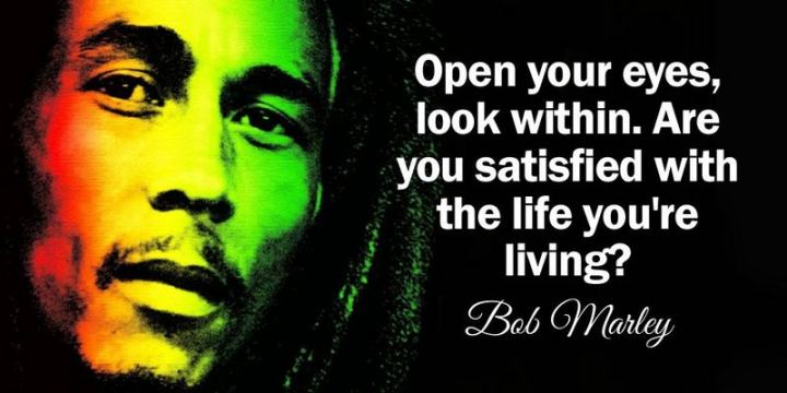 "33 Bob Marley Quotes - ""Open your eyes, look within. Are you satisfied with the life you're living?"" - Bob Marley"
