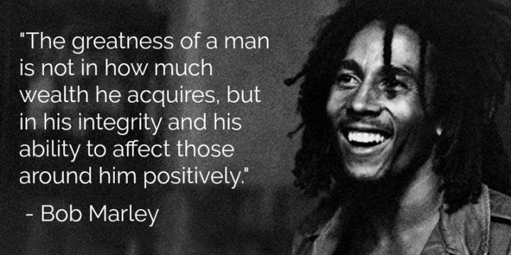 "33 Bob Marley Quotes - ""The greatness of a man is not in how much wealth he acquires, but in his integrity and his ability to affect those around him positively."" - Bob Marley"