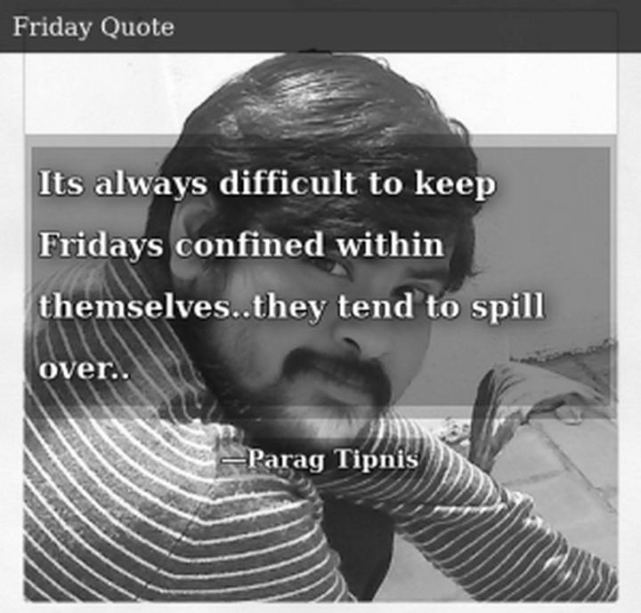 """47 Friday Quotes - """"It's always difficult to keep Fridays confined within themselves… they tend to spill over..."""" - Parag Tipnis"""