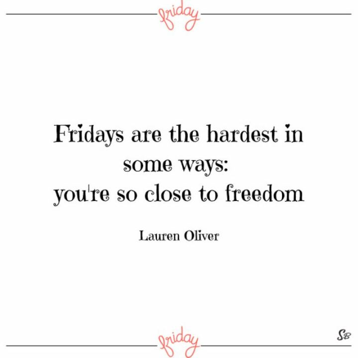 """47 Friday Quotes - """"Fridays are the hardest in some ways: you're so close to freedom."""" - Lauren Oliver"""