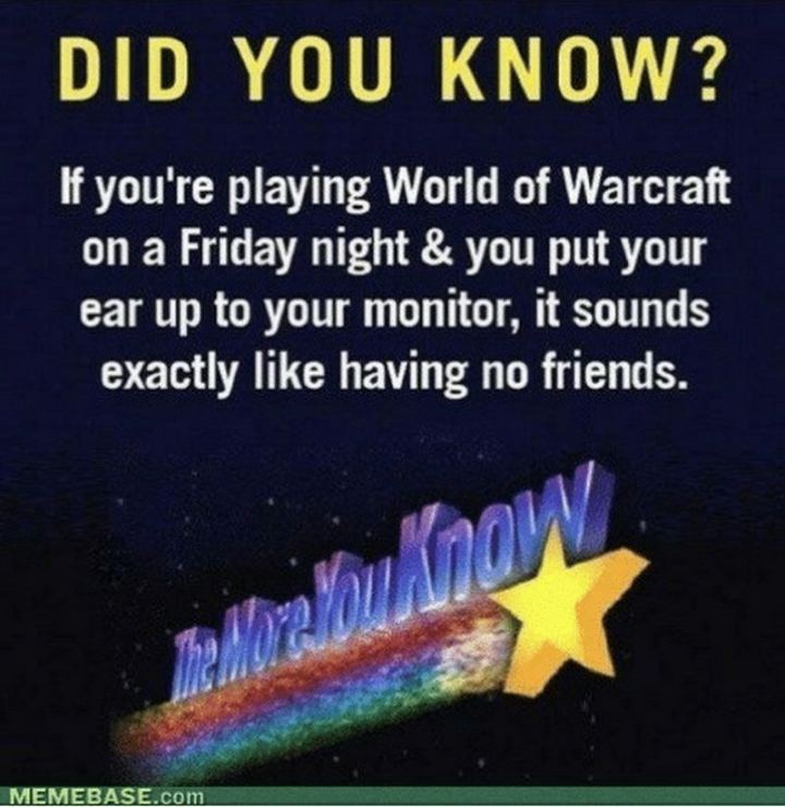 """47 Friday Quotes - """"If you're playing World of Warcraft on a Friday night & you put your ear up to your monitor, it sounds exactly like having no friends."""" - Anonymous"""