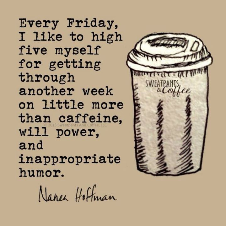 """47 Friday Quotes - """"Every Friday, I like to high five myself for getting through another week on little more than caffeine, willpower, and inappropriate humor."""" - Nanea Hoffman"""