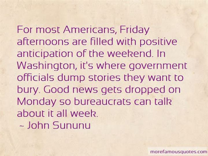 """47 Friday Quotes - """"For most Americans, Friday afternoons are filled with positive anticipation of the weekend. In Washington, it's where government officials dump stories they want to bury. Good news gets dropped on Monday so bureaucrats can talk about it all week."""" - John Sununu"""