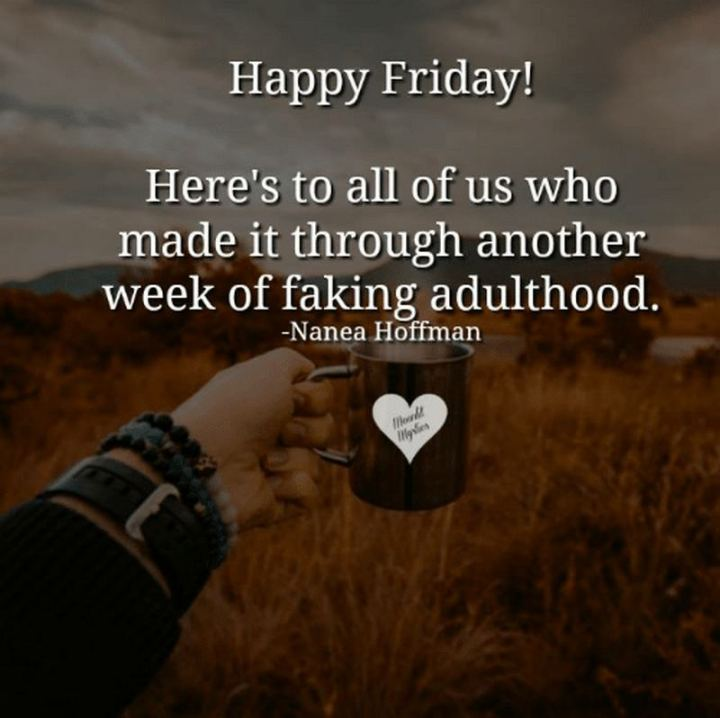 """47 Friday Quotes - """"Happy Friday! Here's to all of us who made it through another week of faking adulthood."""" - Nanea Hoffman"""