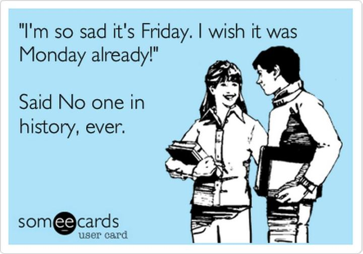 """47 Friday Quotes - """"I'm so sad it's Friday. I wish it was Monday already' said No one in history, ever."""" - Anonymous"""