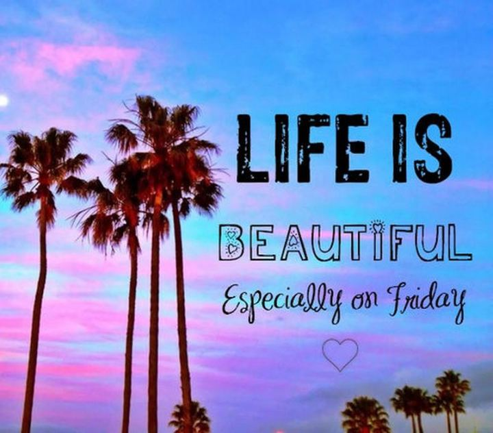 """47 Friday Quotes - """"Life is beautiful especially on Friday!"""" - Anonymous"""