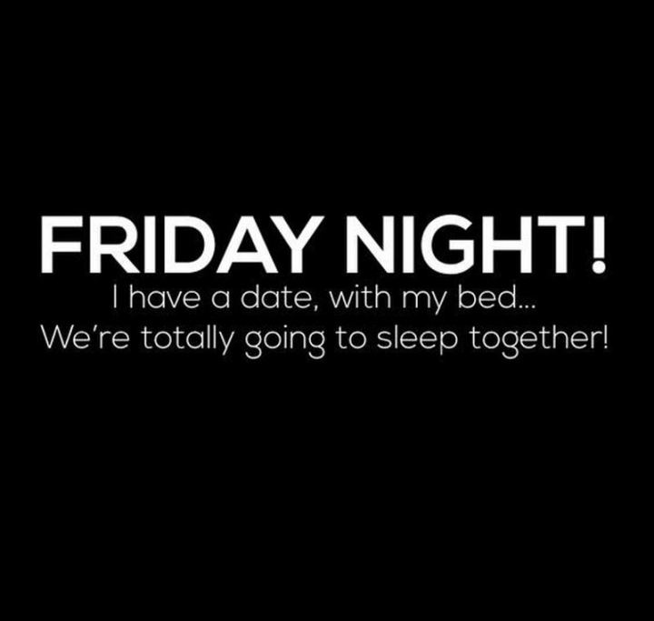 """47 Friday Quotes - """"FRIDAY NIGHT! I have a date, with my bed...We're totally going to sleep together!"""" - Anonymous"""