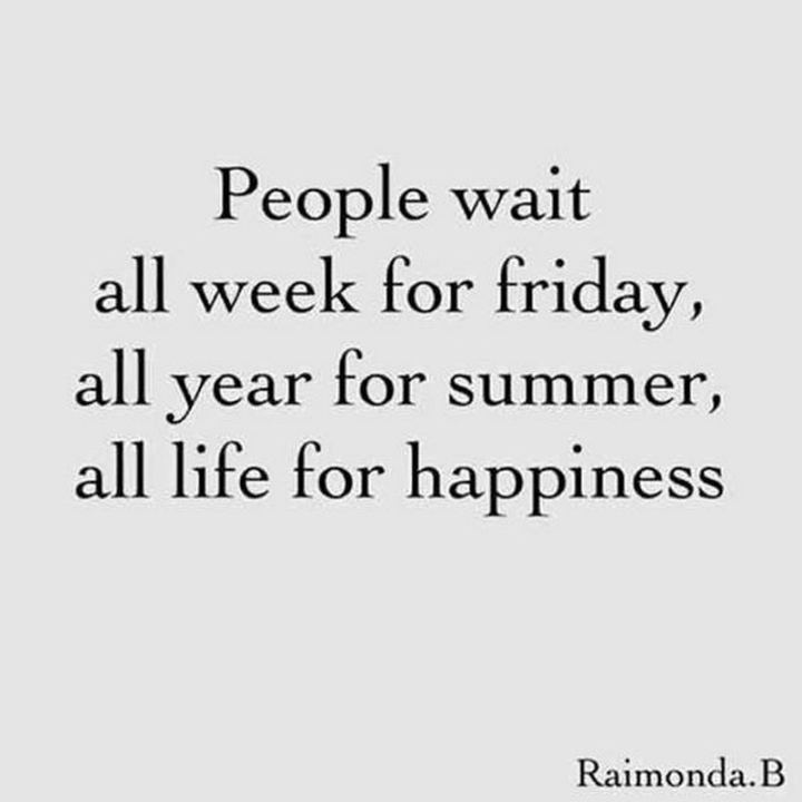 """47 Friday Quotes - """"People wait all week for Friday, all year for summer, all life for happiness."""" - Raimonda.B"""