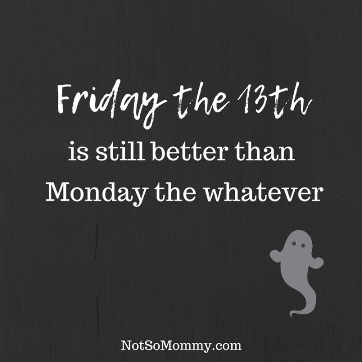 """47 Friday Quotes - """"Friday the 13th is still better than Monday the whatever."""" - Anonymous"""