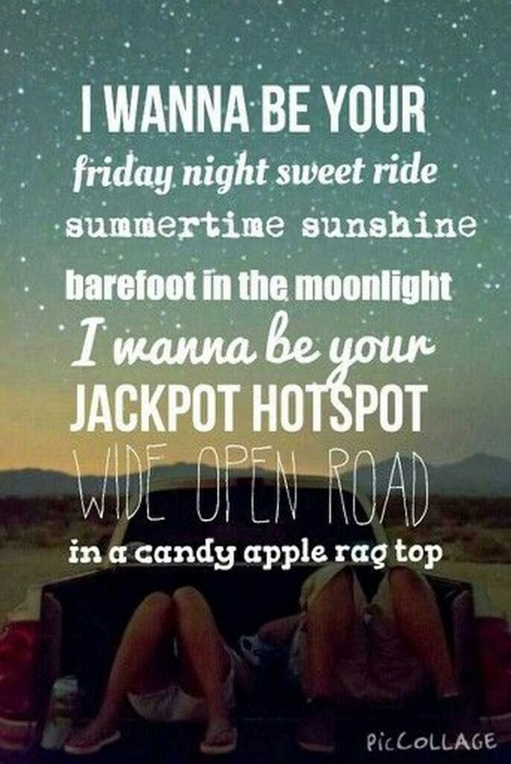 """47 Friday Quotes - """"I wanna be your Friday night sweet ride. Summertime sunshine barefoot in the moonlight. I wanna be your jackpot hotspot wide open road in a candy apple ragtop."""" - Lady Antebellum"""