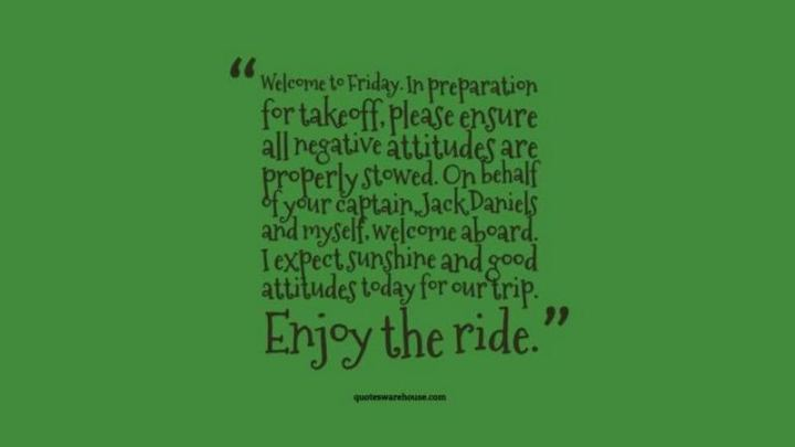 """47 Friday Quotes - """"Welcome to Friday. In preparation for takeoff, please ensure all negative attitudes are properly stowed. On behalf of your captain, Jack Daniels and myself, welcome aboard. I expect sunshine and good attitudes today for our trip. Enjoy the ride."""" - Anonymous"""