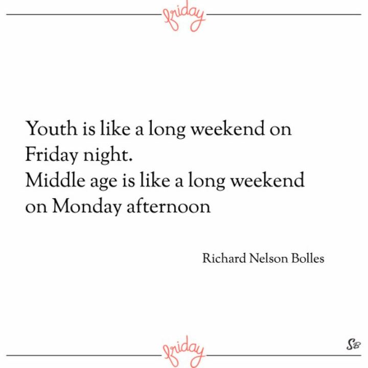 """47 Friday Quotes - """"Youth is like a long weekend on Friday night. Middle age is like a long weekend on Monday afternoon."""" - Richard Nelson Bolles"""