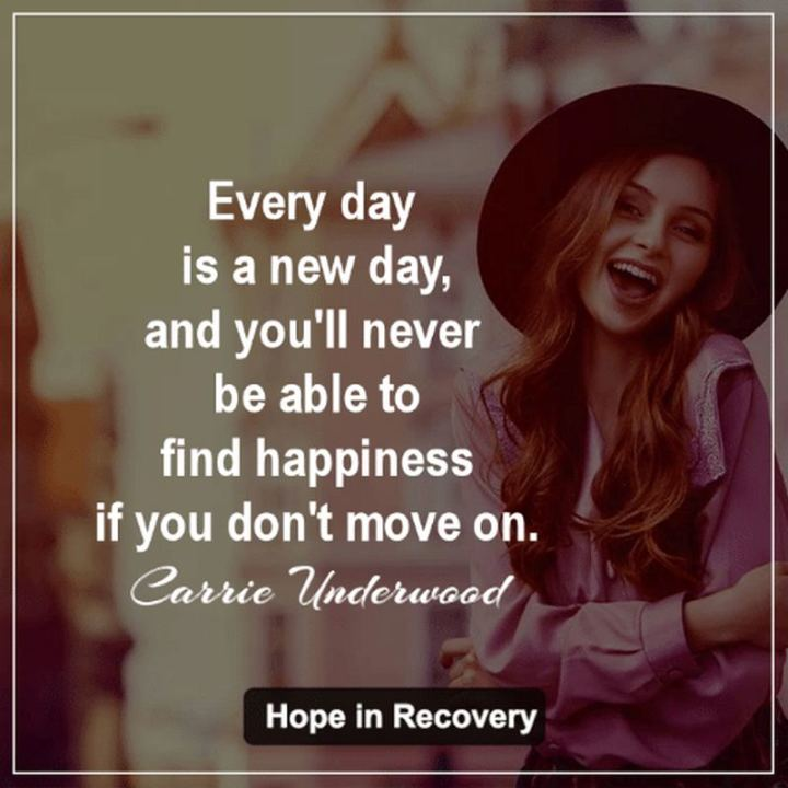 "53 Happy Quotes - ""Every day is a new day, and you'll never be able to find happiness if you don't move on."" - Carrie Underwood​​"