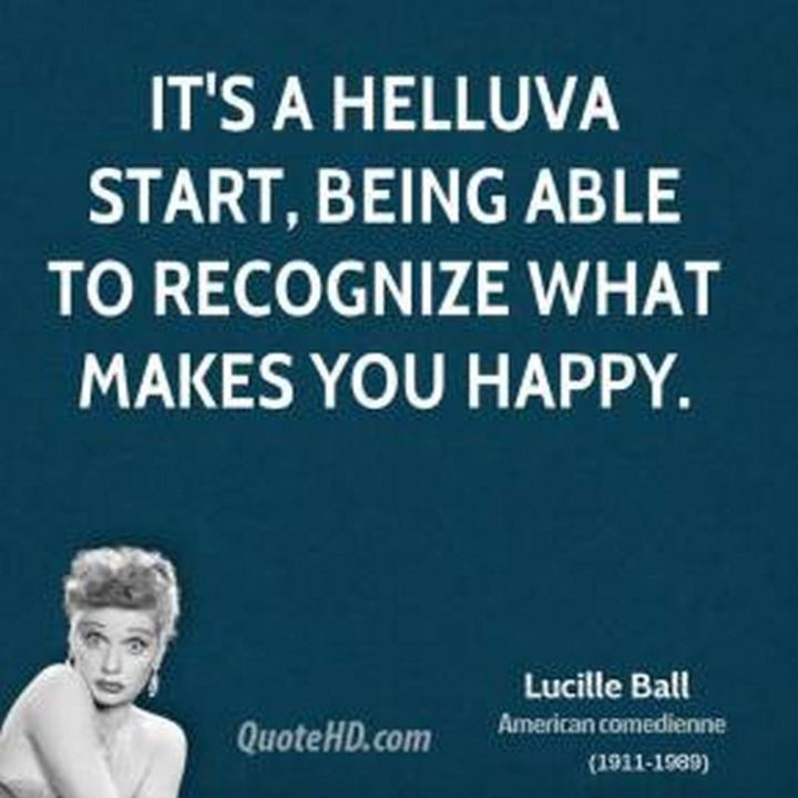 "53 Happy Quotes - ""It's a helluva start, being able to recognize what makes you happy."" - Lucille Ball"