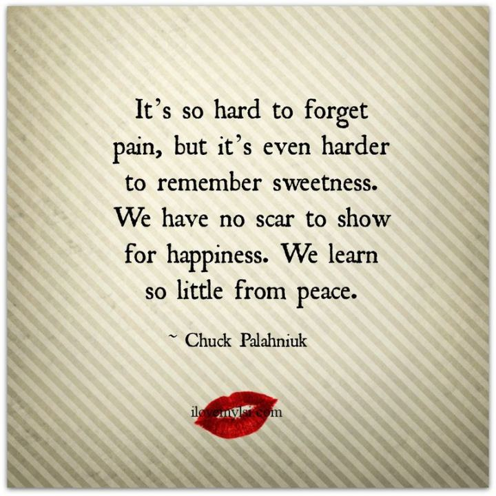 "53 Happy Quotes - ""It's so hard to forget pain, but it's even harder to remember sweetness. We have no scar to show for happiness. We learn so little from peace."" - Chuck Palahniuk"