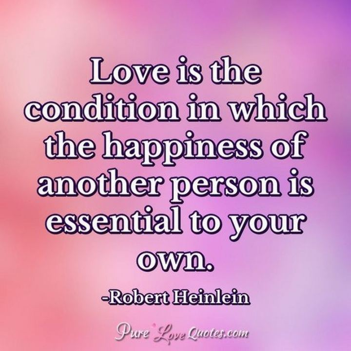 "53 Happy Quotes - ""Love is that condition in which the happiness of another person is essential to your own."" - Robert A. Heinlein"