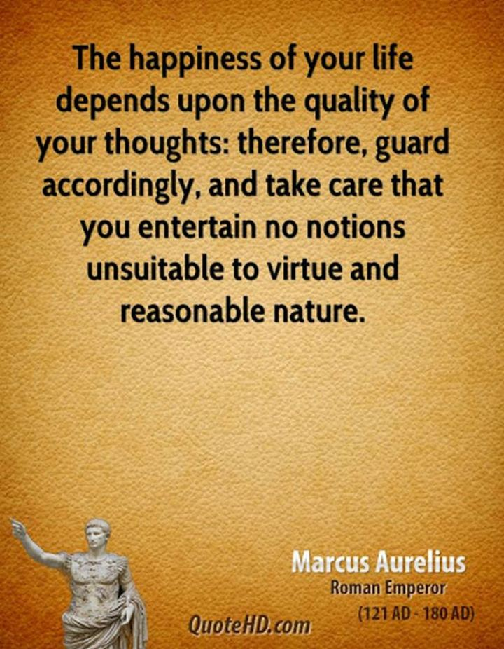 "53 Happy Quotes - ""The happiness of your life depends upon the quality of your thoughts: therefore, guard accordingly, and take care that you entertain no notions unsuitable to virtue and reasonable nature."" - Marcus Aurelius"