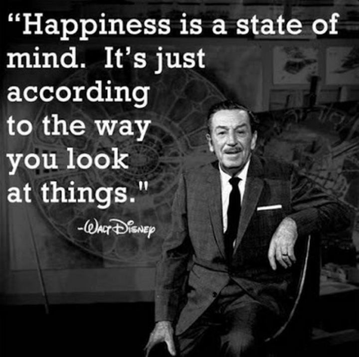 "53 Happy Quotes - ""Happiness is a state of mind. It's just according to the way you look at things."" - Walt Disney"