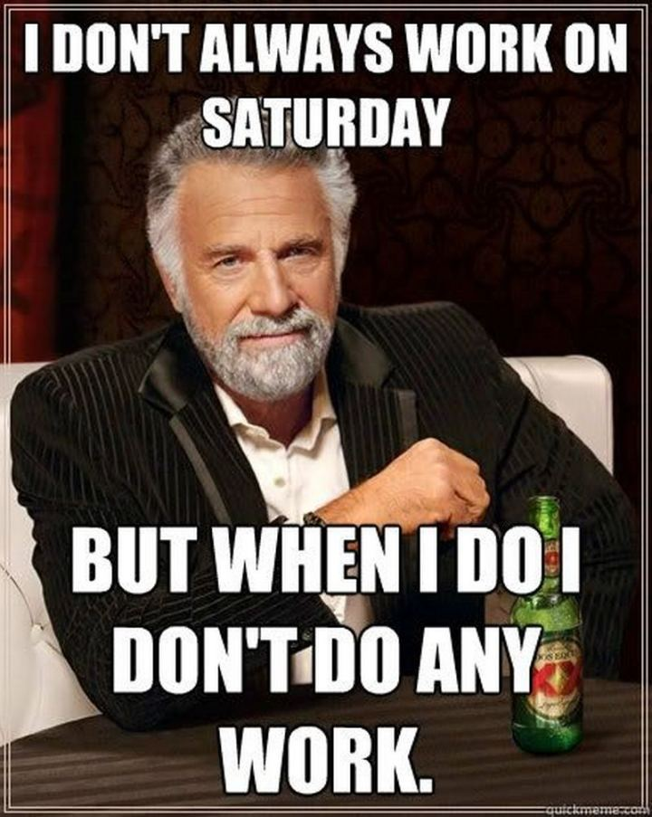"101 Saturday Memes - ""I don't always work on Saturday but when I do I don't do any work."""