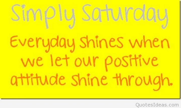 "101 Saturday Memes - ""Simply Saturday. Every day shines when we let our positive attitude shine through."""