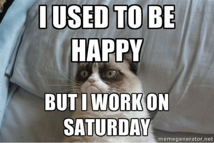 "101 Saturday Memes - ""I used to be happy but I work on Saturday."""