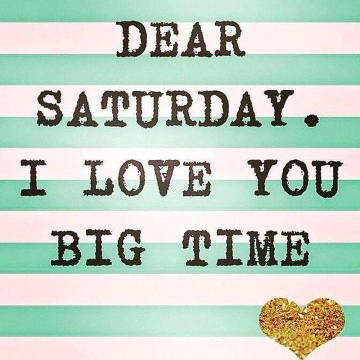 """59 Saturday Quotes - """"Dear Saturday. I love you big time."""" - Unknown"""