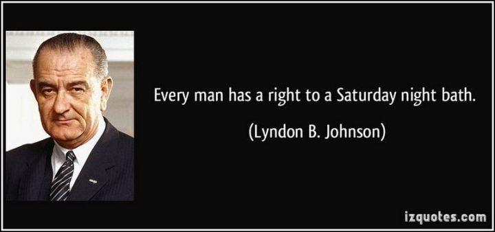 "59 Saturday Quotes - ""Every man has a right to a Saturday night bath."" - Lyndon B. Johnson"