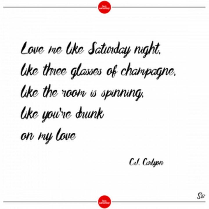 """59 Saturday Quotes - """"Love me like Saturday night, like three glasses of champagne, like the room is spinning, like you're drunk on my love."""" - C.J. Carlyon"""