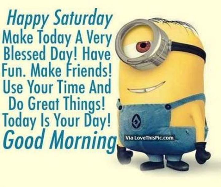 """59 Saturday Quotes - """"Happy Saturday. Make today a very blessed day! Have fun. Make friends! Use your time and do great things! Today is your day! Good morning."""" - Unknown"""