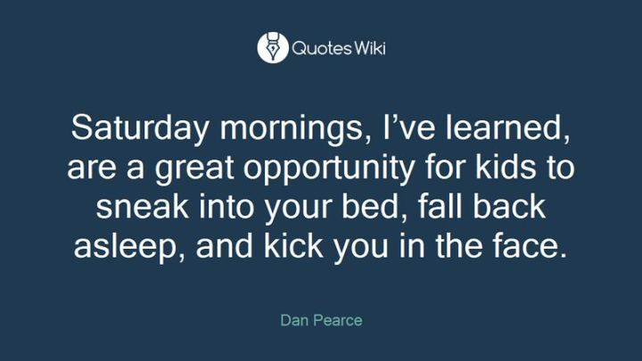 """59 Saturday Quotes - """"Saturday mornings, I've learned, are a great opportunity for kids to sneak into your bed, fall back asleep, and kick you in the face."""" - Dan Pearce"""