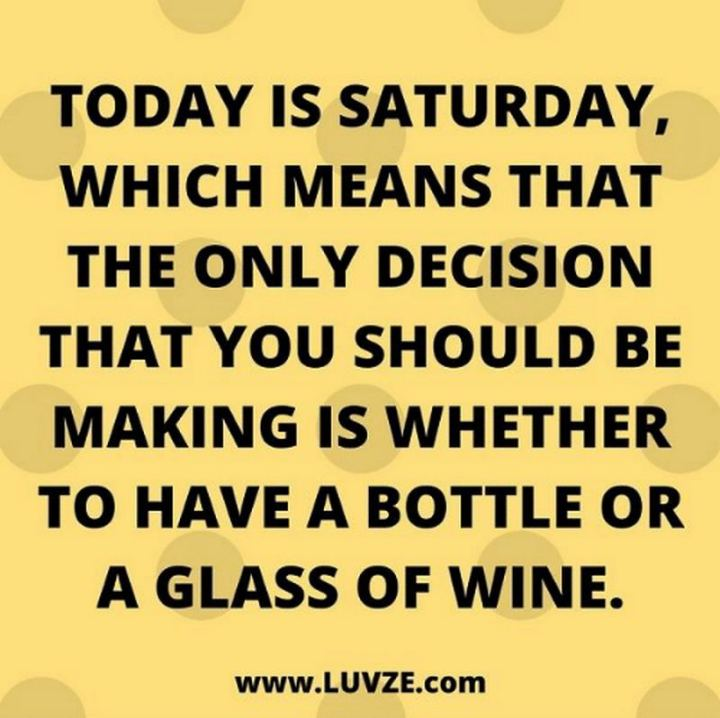 """59 Saturday Quotes - """"Today is Saturday, which means that the only decision that you should be making is whether to have a bottle or a glass of wine."""" - Unknown"""