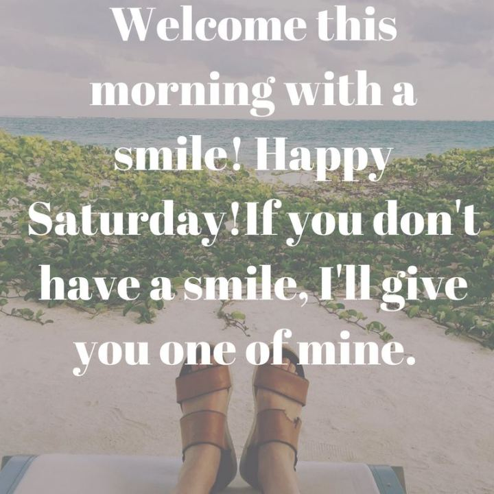 """59 Saturday Quotes - """"Welcome this morning with a smile! Happy Saturday! If you don't have a smile, I'll give you one of mine."""" - Unknown"""