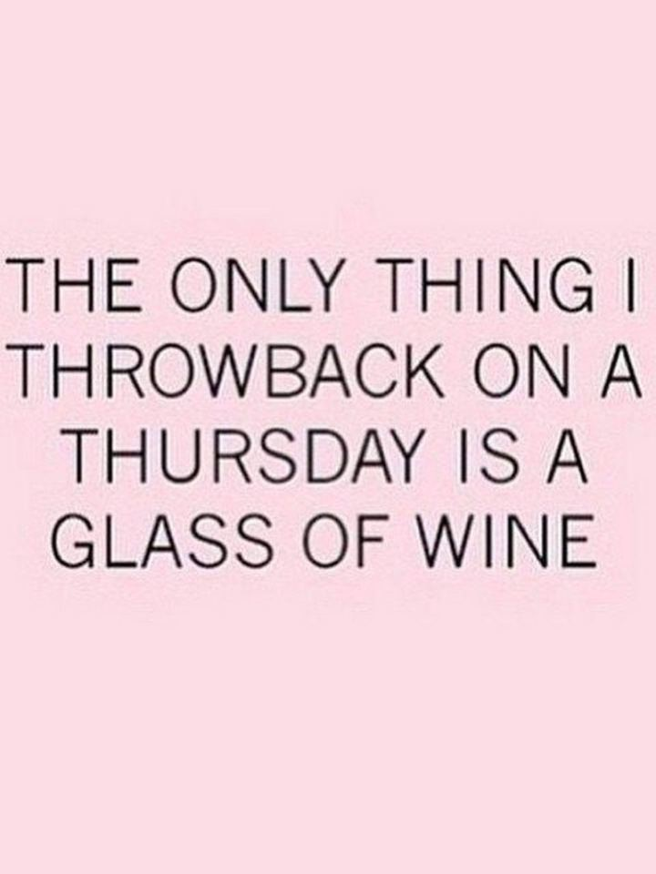 """The only thing I throwback on a Thursday is a glass of wine."""
