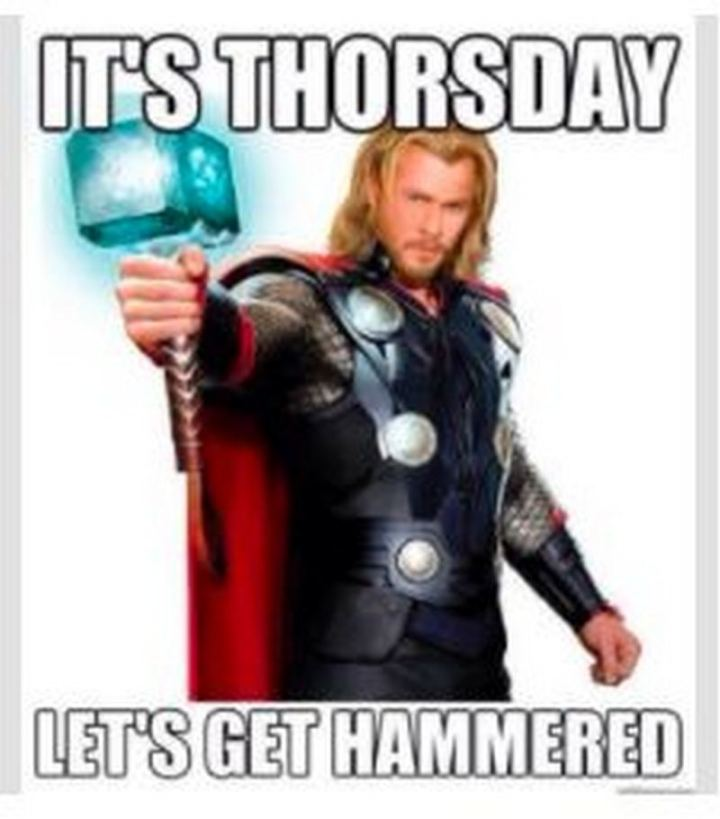 """It's Thorsday. Let's get hammered."""