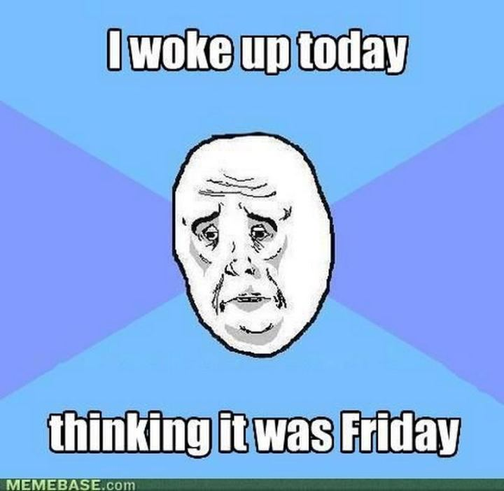 """I woke up today thinking it was Friday."""