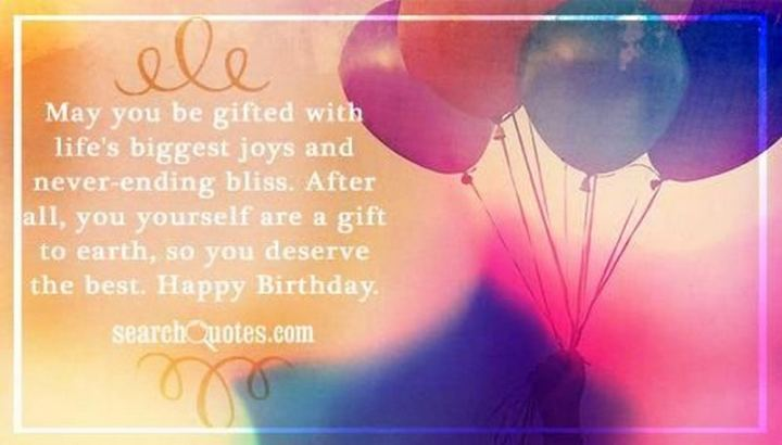 """43 Birthday Wishes For Friends - """"May you be gifted with life's biggest joys and never-ending bliss. After all, you yourself are a gift to earth, so you deserve the best. Happy birthday."""""""
