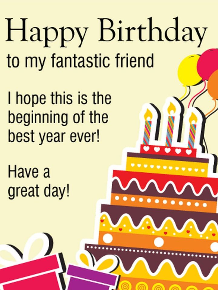 """43 Birthday Wishes For Friends - """"Happy birthday to my fantastic friend. I hope this is the beginning of the best year ever! Have a great day!"""""""