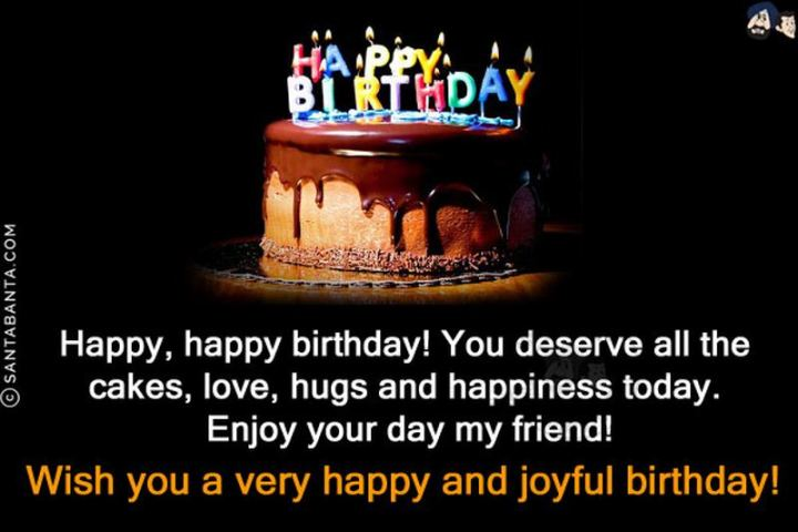"""43 Birthday Wishes For Friends - """"Happy, happy birthday! You deserve all the cakes, love, hugs and happiness today. Enjoy your day my friend!"""""""