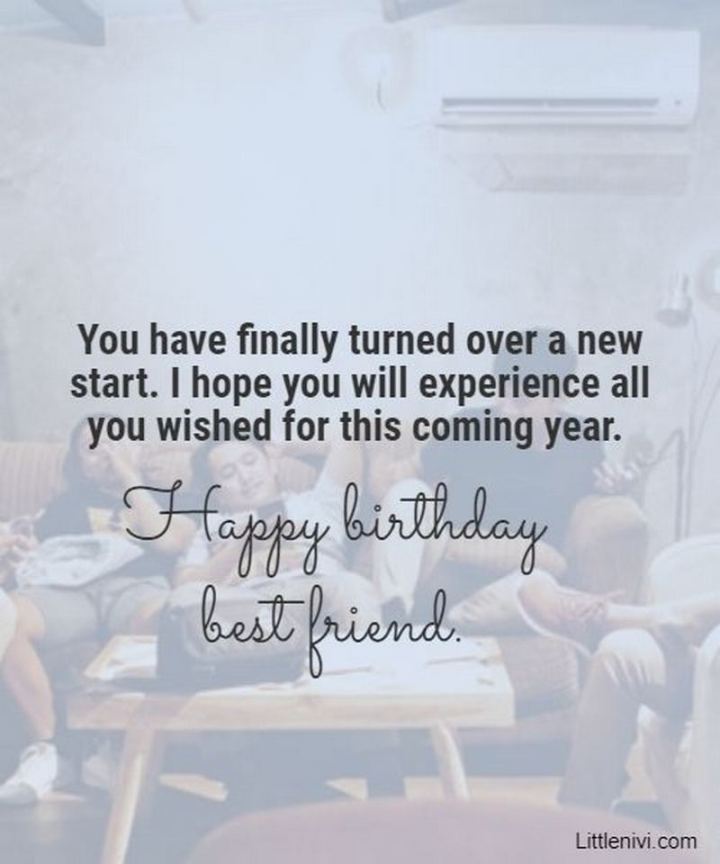 """43 Birthday Wishes For Friends - """"You have finally turned over a new start. I hope you will experience all you wished for this coming year. Happy birthday best friend."""""""